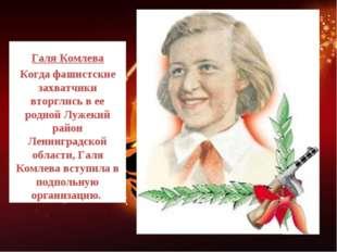 Галя Комлева Когда фашистские захватчики вторглись в ее родной Лужекий район