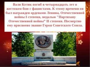 Валя Котик погиб в четырнадцать лет в жестоком бою с фашистами. К этому време