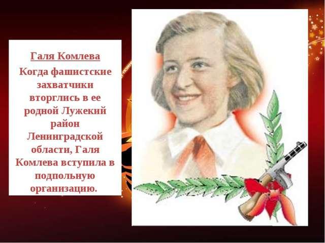 Галя Комлева Когда фашистские захватчики вторглись в ее родной Лужекий район...