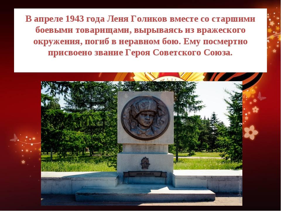 В апреле 1943 года Леня Голиков вместе со старшими боевыми товарищами, вырыва...