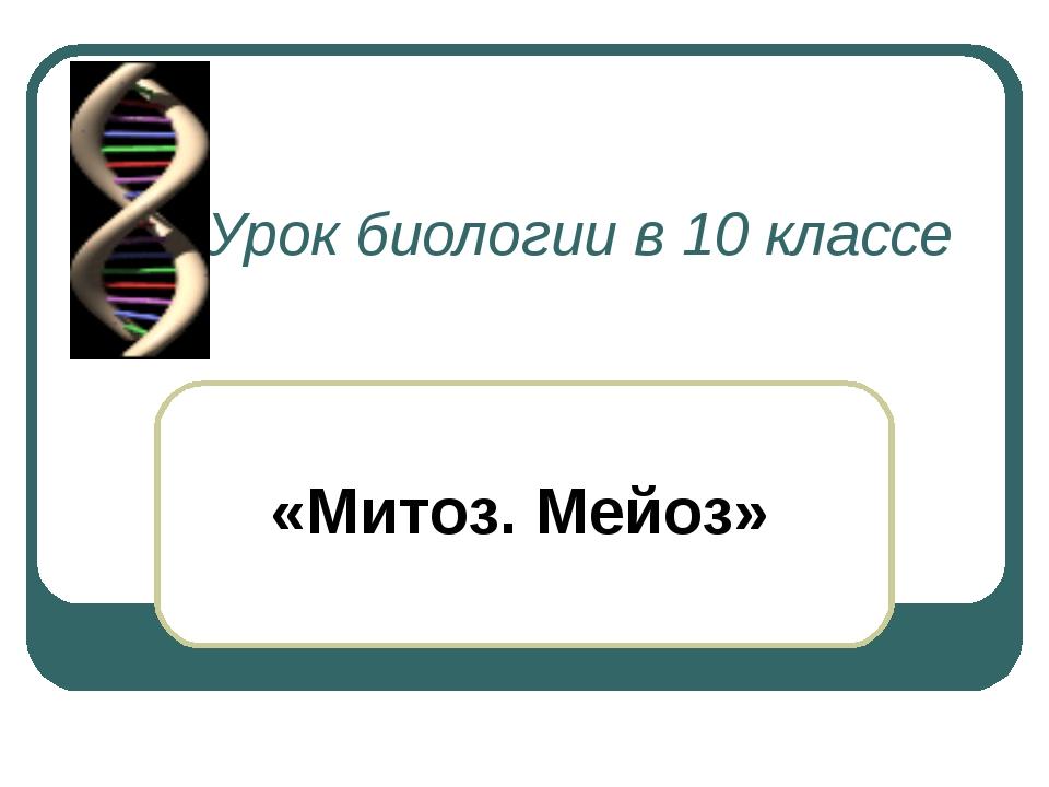 Урок биологии в 10 классе «Митоз. Мейоз»