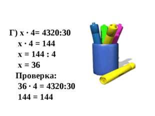 Г) х · 4= 4320:30 х · 4 = 144 х = 144 : 4 х = 36 Проверка: 36 · 4 = 4320:30 1