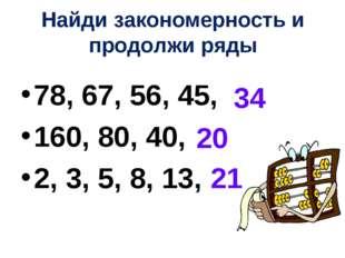 Найди закономерность и продолжи ряды 78, 67, 56, 45, 160, 80, 40, 2, 3, 5, 8,