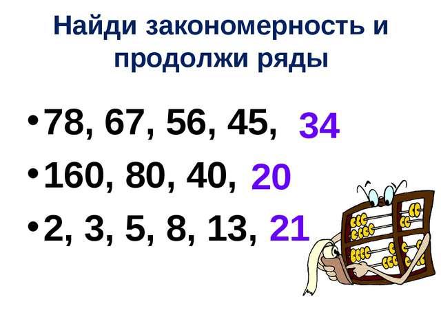 Найди закономерность и продолжи ряды 78, 67, 56, 45, 160, 80, 40, 2, 3, 5, 8,...
