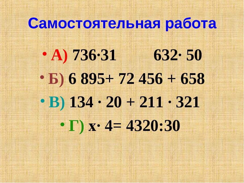 Самостоятельная работа А) 736·31 632· 50 Б) 6895+ 72456 + 658 В) 134 · 20 +...