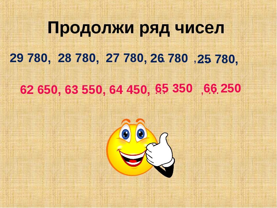Продолжи ряд чисел 29 780, 28 780, 27 780, … , … 26 780 25 780 , 62 650, 63 5...