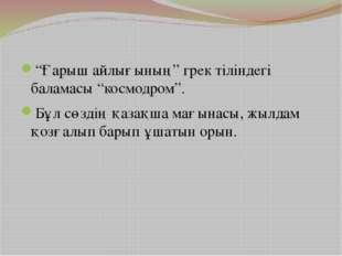 """""""Ғарыш айлығының"""" грек тіліндегі баламасы """"космодром"""". Бұл сөздің қазақша мағ"""