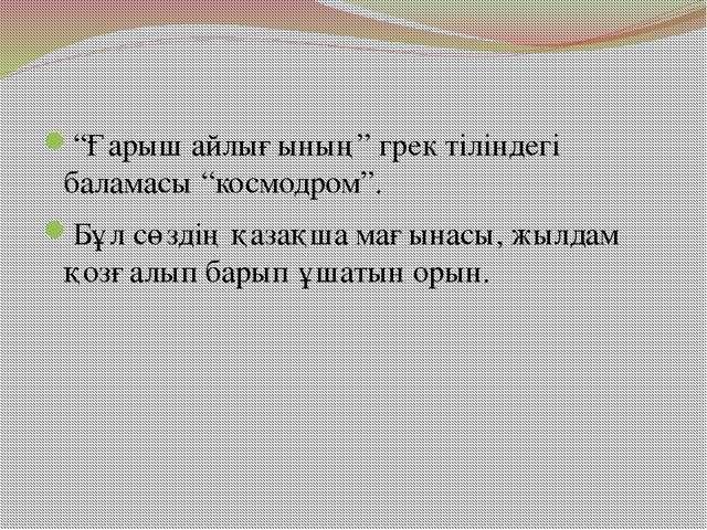 """""""Ғарыш айлығының"""" грек тіліндегі баламасы """"космодром"""". Бұл сөздің қазақша мағ..."""