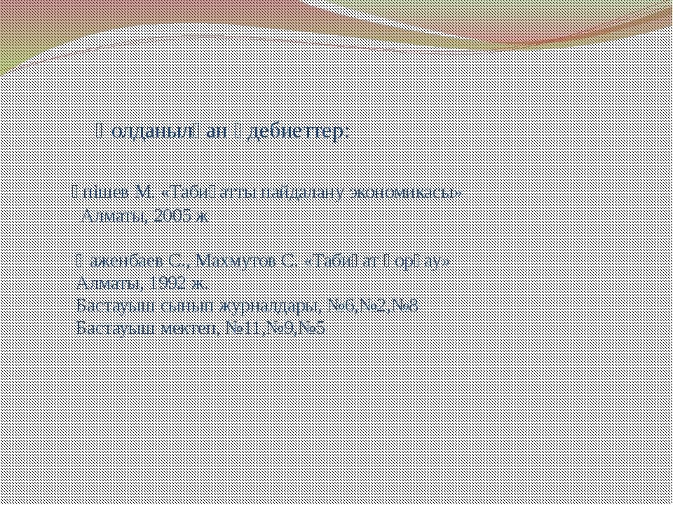 Қолданылған әдебиеттер: Үпішев М. «Табиғатты пайдалану экономикасы» Алматы,...