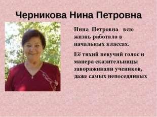 Черникова Нина Петровна Нина Петровна всю жизнь работала в начальных классах.