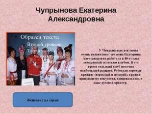 Чупрынова Екатерина Александровна . У Чупрыновых вся семья очень талантлива: