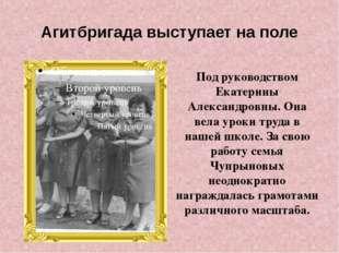 Агитбригада выступает на поле Под руководством Екатерины Александровны. Она в