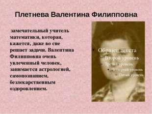 Плетнева Валентина Филипповна замечательный учитель математики, которая, каже