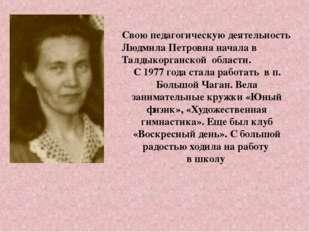 Свою педагогическую деятельность Людмила Петровна начала в Талдыкорганской об