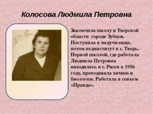 Колосова Людмила Петровна Закончила школу в Тверской области городе Зубцов.