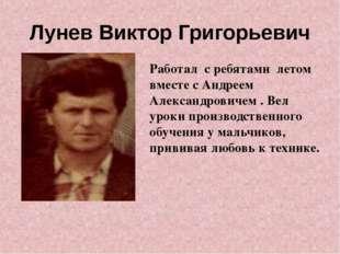 Лунев Виктор Григорьевич Работал с ребятами летом вместе с Андреем Александро