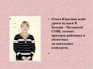 Ольга Юрьевна ведёт уроки музыки В Больше –Чаганской СОШ, готовит призеров ра