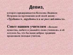 Девиз, которого придерживается Колосова Людмила Петровна на протяжении всей с