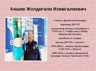 Аяшев Жолдигали Изимгалиевич Учитель физической культуры директор ДЮСШ органи