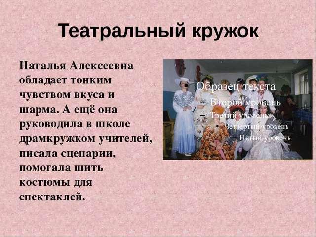 Театральный кружок Наталья Алексеевна обладает тонким чувством вкуса и шарма....