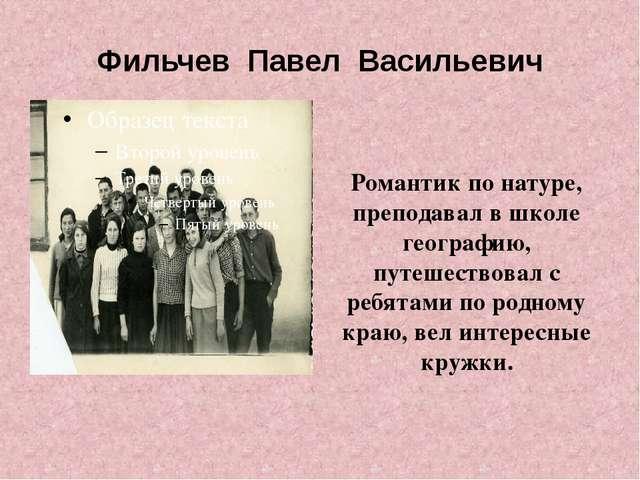 Фильчев Павел Васильевич Романтик по натуре, преподавал в школе географию, пу...