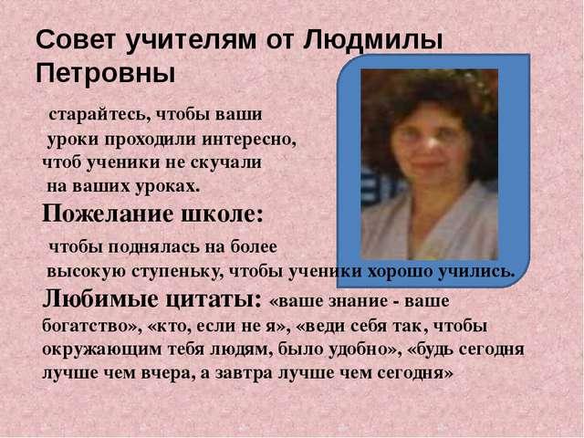 Совет учителям от Людмилы Петровны старайтесь, чтобы ваши уроки проходили ин...