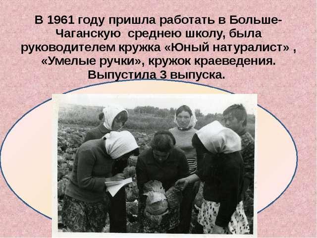 В 1961 году пришла работать в Больше- Чаганскую среднею школу, была руководи...