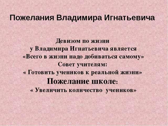 Пожелания Владимира Игнатьевича Девизом по жизни у Владимира Игнатьевича явля...