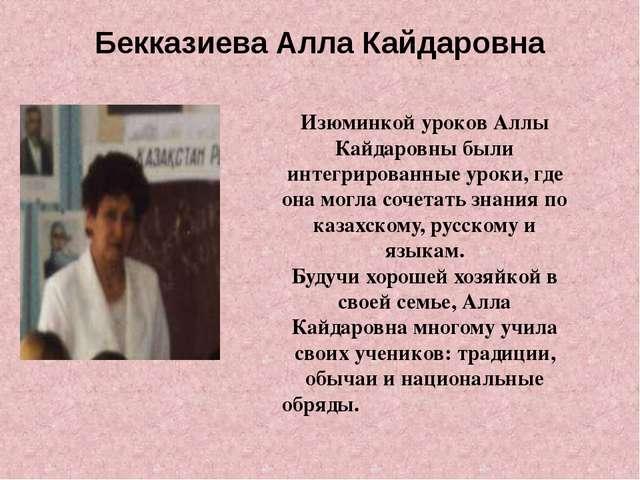 Бекказиева Алла Кайдаровна Изюминкой уроков Аллы Кайдаровны были интегрирован...