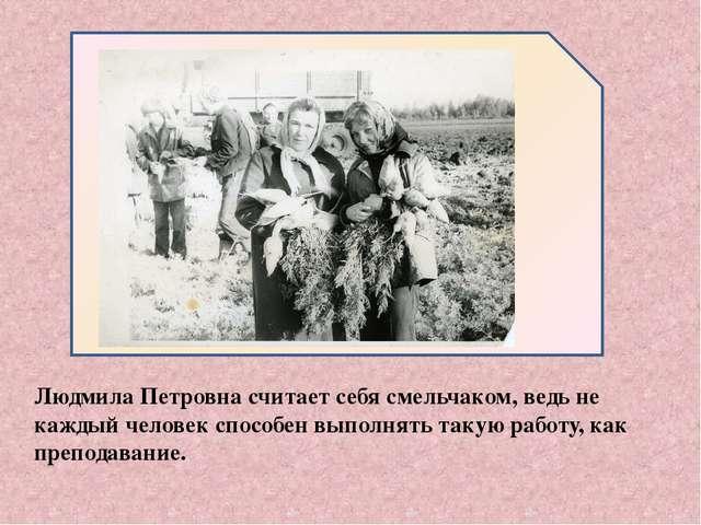 Людмила Петровна считает себя смельчаком, ведь не каждый человек способен вы...