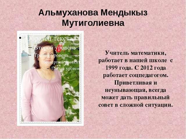 Альмуханова Мендыкыз Мутиголиевна Учитель математики, работает в нашей школе...