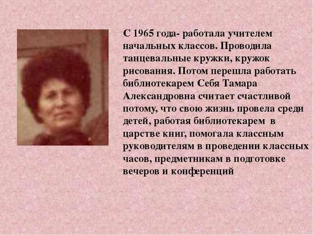 С 1965 года- работала учителем начальных классов. Проводила танцевальные круж...