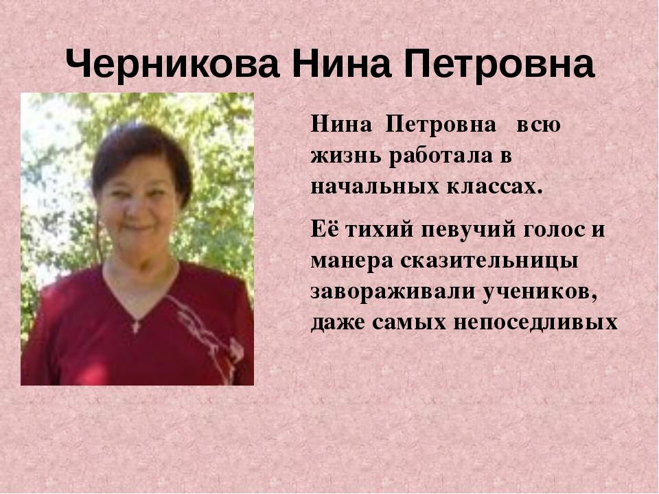 Черникова Нина Петровна Нина Петровна всю жизнь работала в начальных классах....