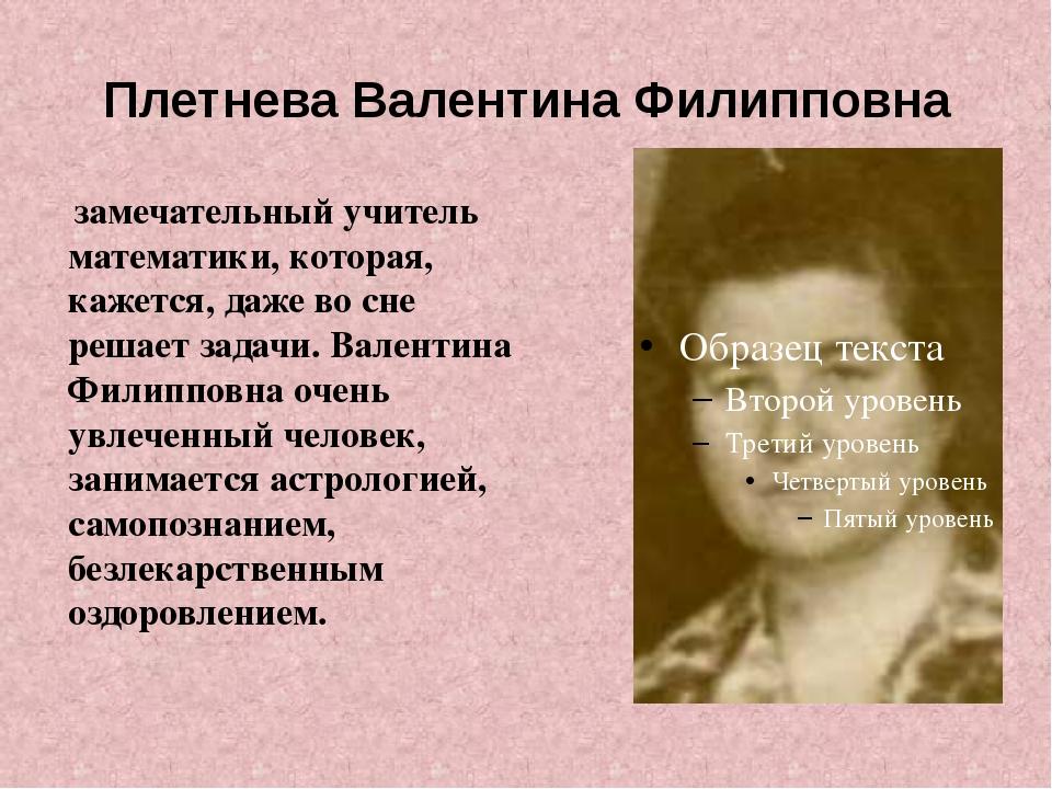 Плетнева Валентина Филипповна замечательный учитель математики, которая, каже...
