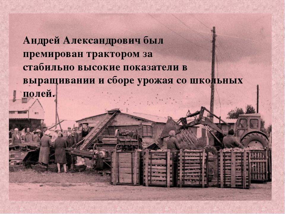 Андрей Александрович был премирован трактором за стабильно высокие показатели...
