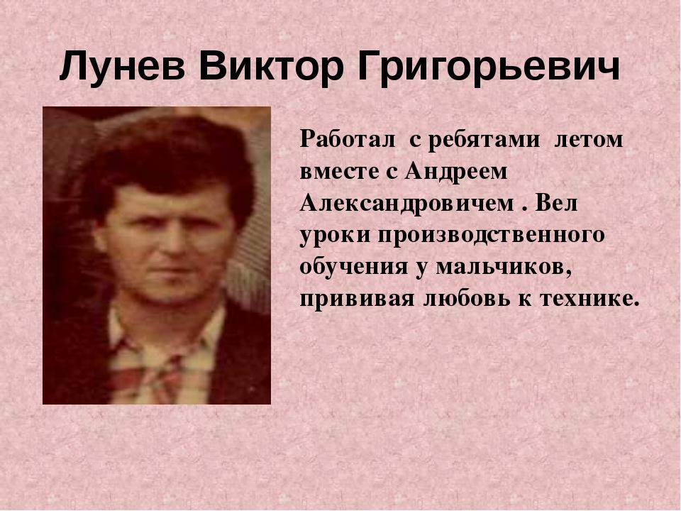 Лунев Виктор Григорьевич Работал с ребятами летом вместе с Андреем Александро...