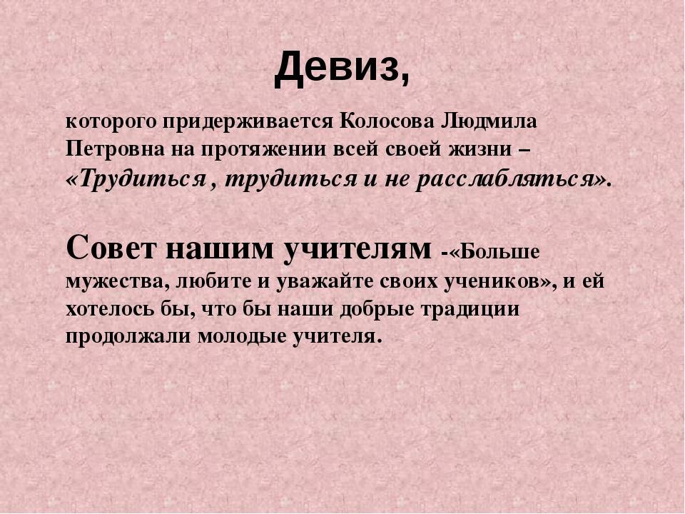 Девиз, которого придерживается Колосова Людмила Петровна на протяжении всей с...