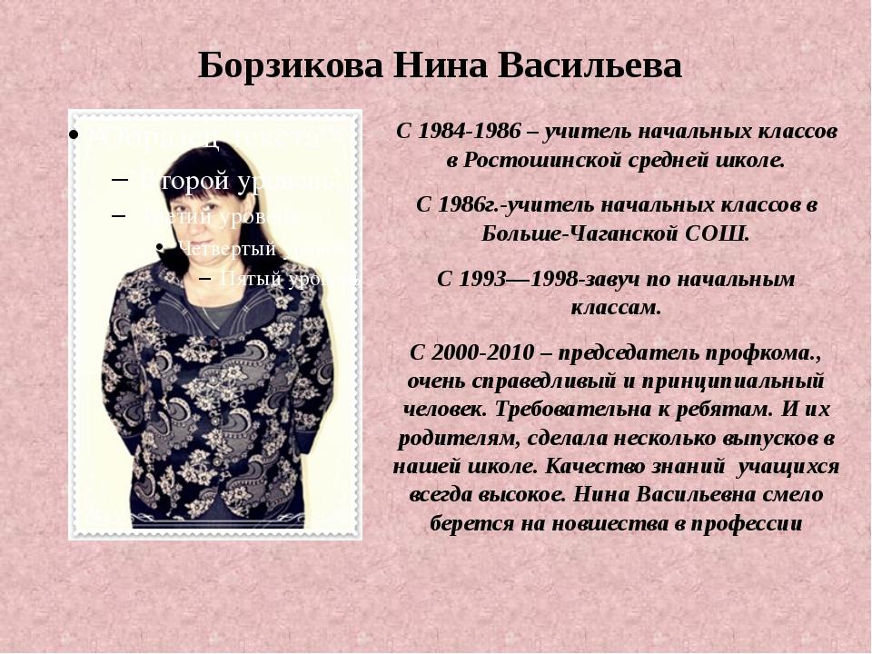 Борзикова Нина Васильева С 1984-1986 – учитель начальных классов в Ростошинск...