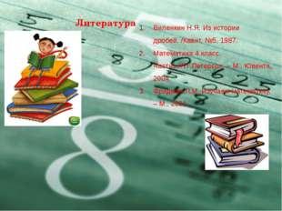 Литература Виленкин Н.Я. Из истории дробей. /Квант, №5, 1987. Математика 4 кл