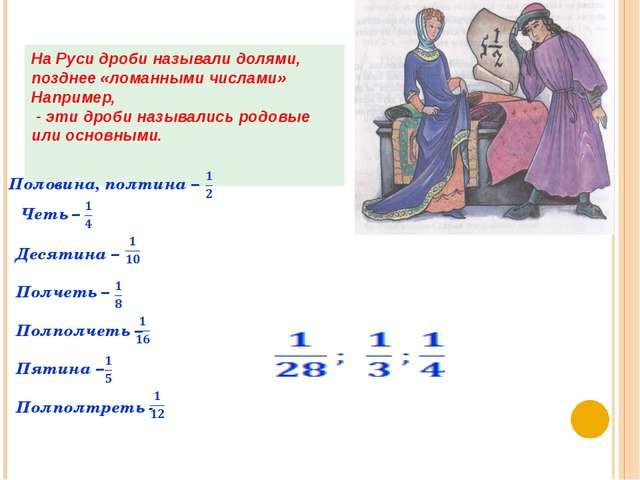 На Руси дроби называли долями, позднее «ломанными числами» Например, - эти д...