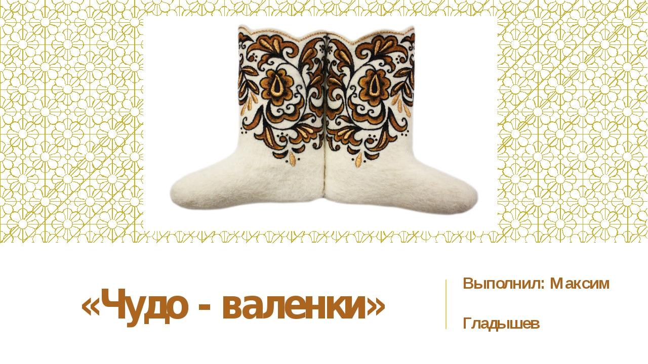 «Чудо - валенки» Выполнил: Максим Гладышев