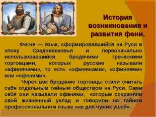История возникновения и развития фени. Фе́ня — язык, сформировавшийся на Руси
