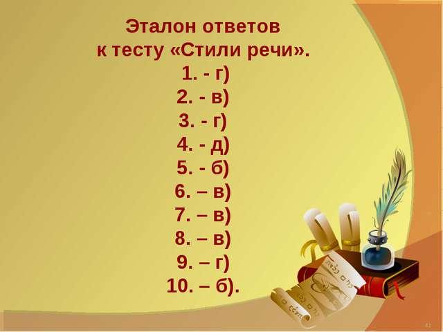 Эталон ответов к тесту «Стили речи». 1. - г) 2. - в) 3. - г) 4. - д) 5. - б)...