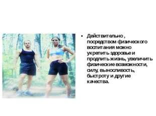 Действительно , посредством физического воспитания можно укрепить здоровье и