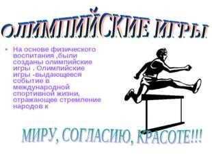 На основе физического воспитания ,были созданы олимпийские игры . Олимпийские