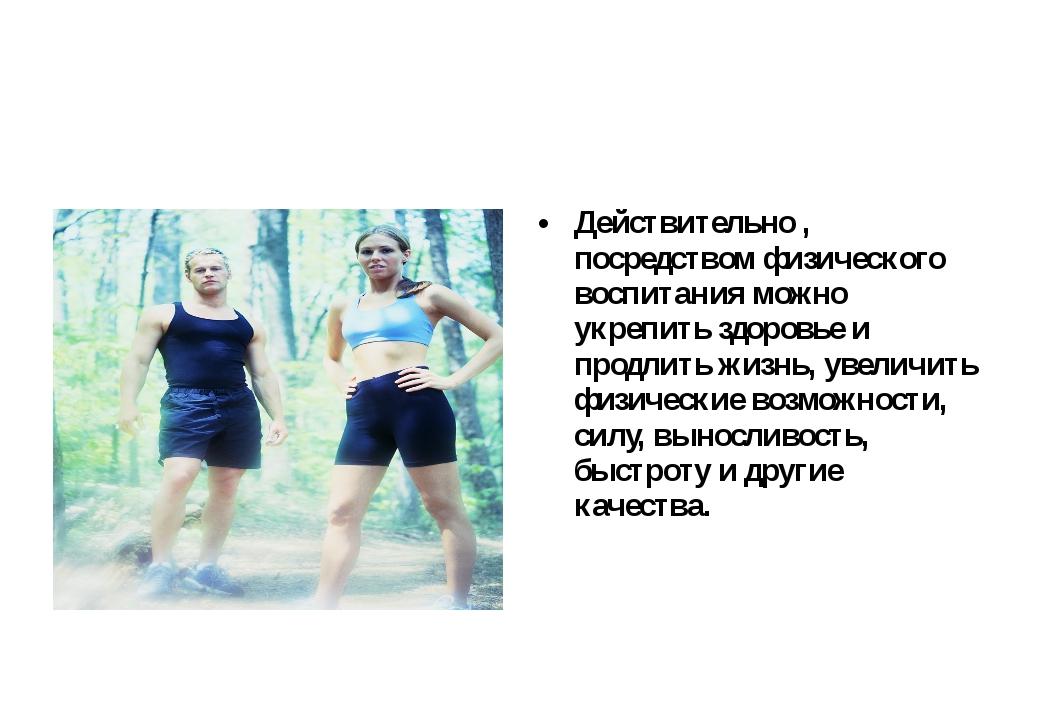 Действительно , посредством физического воспитания можно укрепить здоровье и...