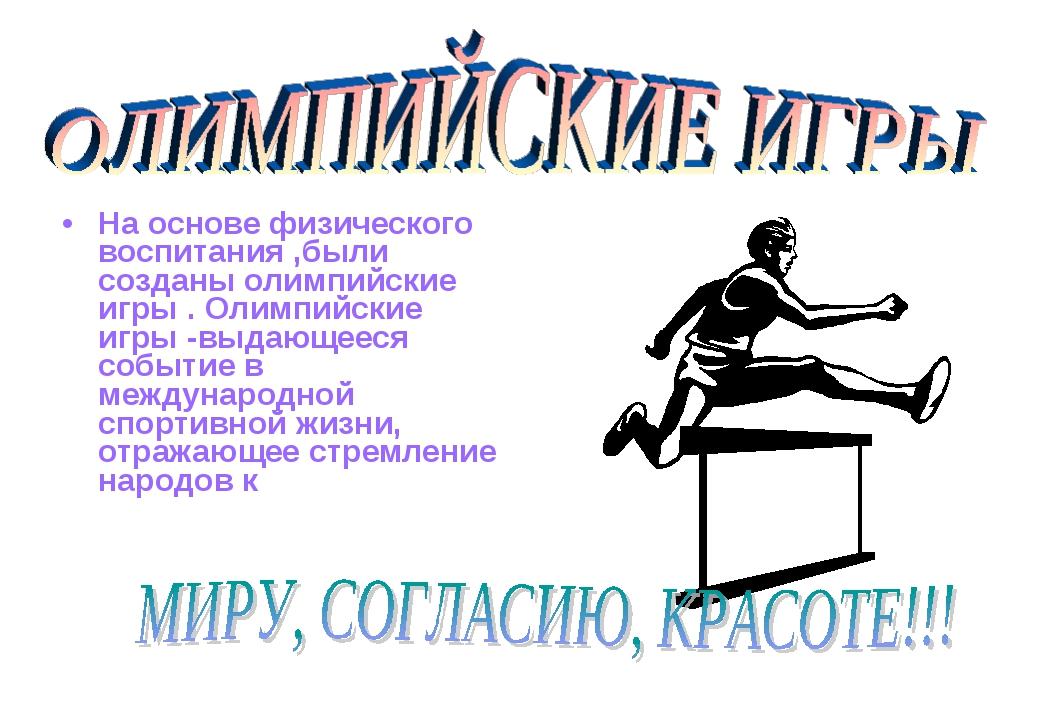 На основе физического воспитания ,были созданы олимпийские игры . Олимпийские...
