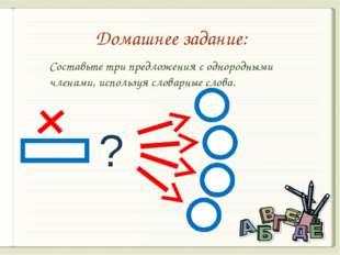 Домашнее задание: ? Составьте три предложения с однородными членами, использу