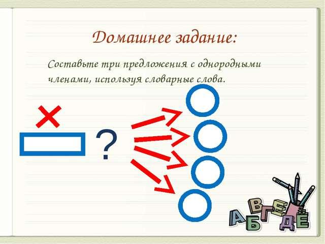 Домашнее задание: ? Составьте три предложения с однородными членами, использу...