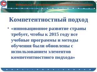 Компетентностный подход «инновационное развитие страны требует, чтобы к 2015